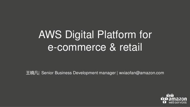AWS Digital Platform for e-commerce & retail 王曉凡  Senior Business Development manager   wxiaofan@amazon.com