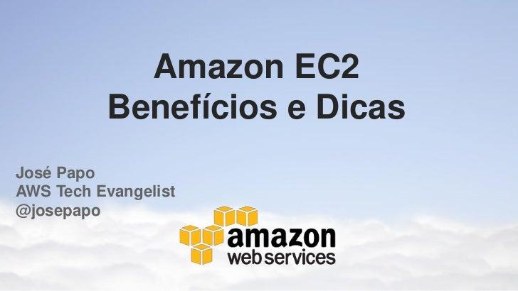 Amazon EC2          Benefícios e DicasJosé PapoAWS Tech Evangelist@josepapo
