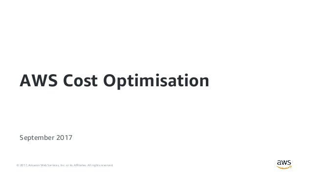 © 2017, Amazon Web Services, Inc. or its Affiliates. All rights reserved. September 2017 AWS Cost Optimisation