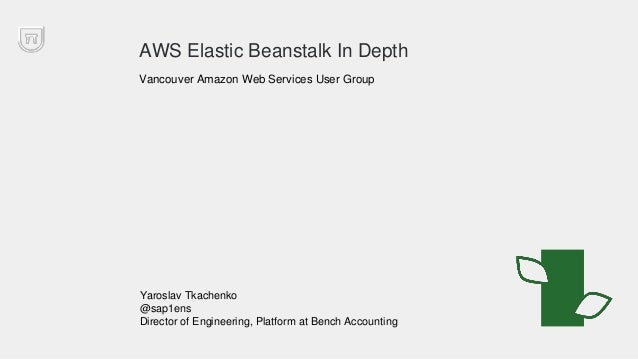 AWS Elastic Beanstalk In Depth Vancouver Amazon Web Services User Group Yaroslav Tkachenko @sap1ens Director of Engineerin...