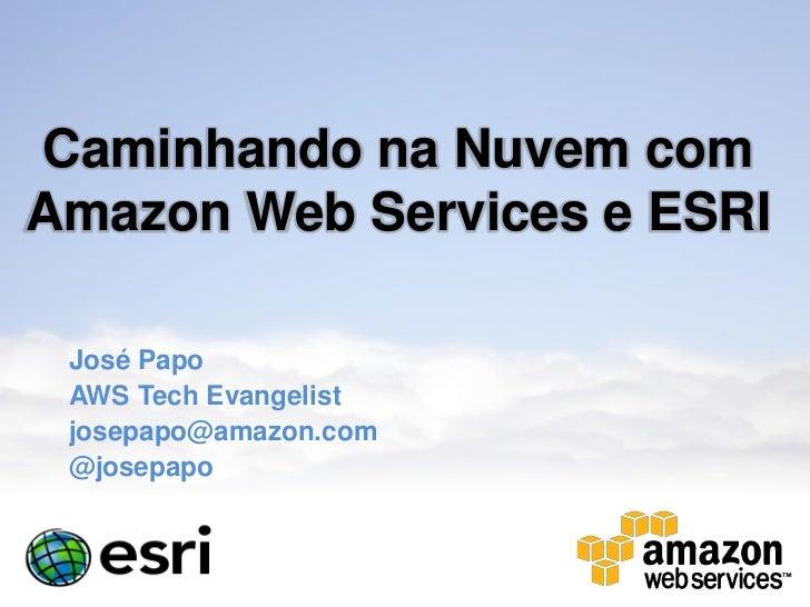 Caminhando na Nuvem comAmazon Web Services e ESRI José Papo AWS Tech Evangelist josepapo@amazon.com @josepapo