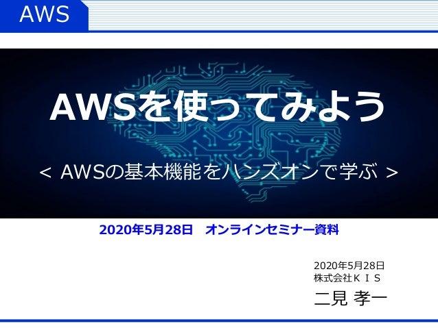 AWS 2020年5月28日 株式会社KIS 二見 孝一 AWSを使ってみよう < AWSの基本機能をハンズオンで学ぶ > 2020年5月28日 オンラインセミナー資料