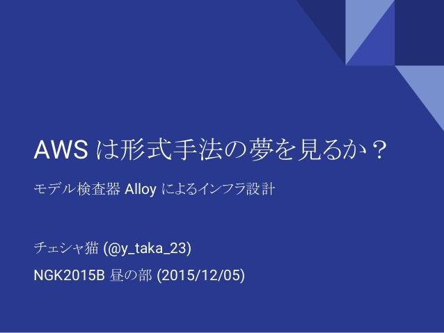 AWS は形式手法の夢を見るか? モデル検査器 Alloy によるインフラ設計 チェシャ猫 (@y_taka_23) NGK2015B 昼の部 (2015/12/05)