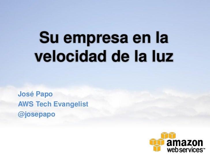 Su empresa en la    velocidad de la luzJosé PapoAWS Tech Evangelist@josepapo
