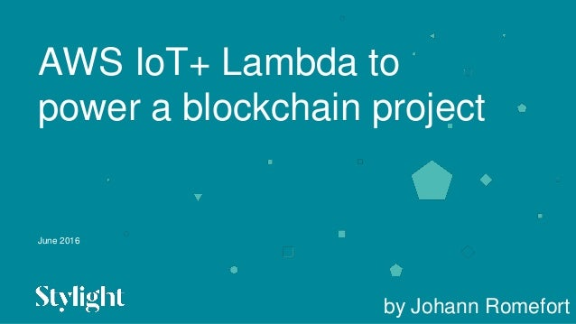 June 2016 AWS IoT+ Lambda to power a blockchain project by Johann Romefort