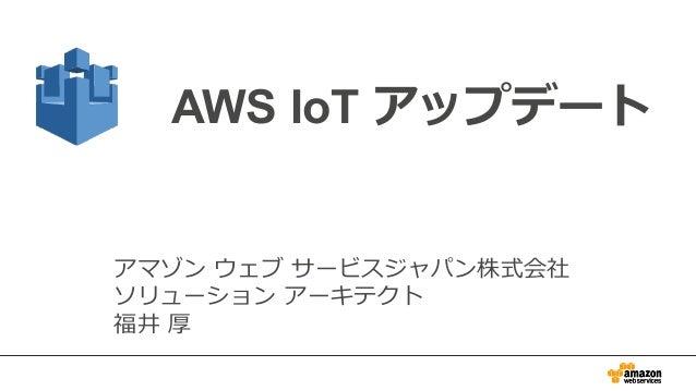 AWS IoT アップデート アマゾン ウェブ サービスジャパン株式会社 ソリューション アーキテクト 福井 厚