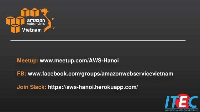 Meetup: www.meetup.com/AWS-Hanoi FB: www.facebook.com/groups/amazonwebservicevietnam Join Slack: https://aws-hanoi.herokua...