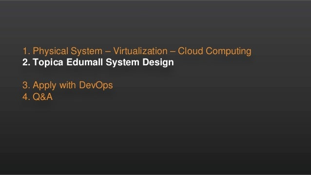 1. Physical System – Virtualization – Cloud Computing 2. Topica Edumall System Design 3. Apply with DevOps 4. Q&A