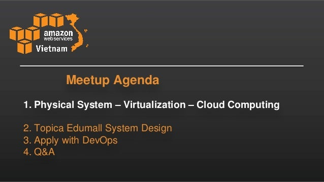 1. Physical System – Virtualization – Cloud Computing 2. Topica Edumall System Design 3. Apply with DevOps 4. Q&A Meetup A...