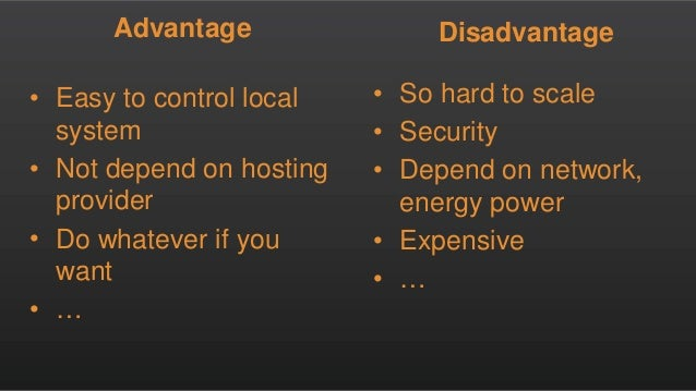 Advantage • Easy to control local system • Not depend on hosting provider • Do whatever if you want • … Disadvantage • So ...