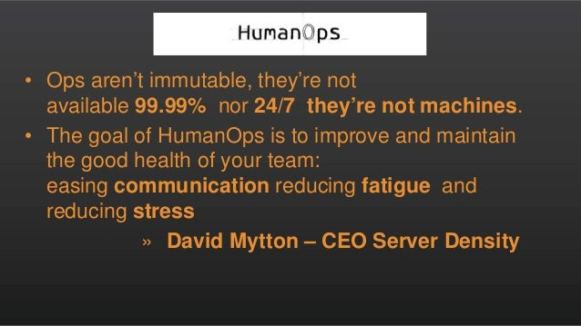• Ops aren't immutable, they're not available 99.99% nor 24/7 they're not machines. • The goal of HumanOps is to improve a...
