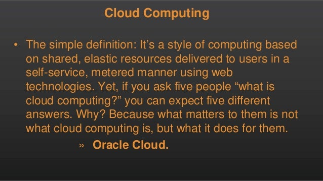 Cloud Computing • The simple definition: It's a style of computing based on shared, elastic resources delivered to users i...