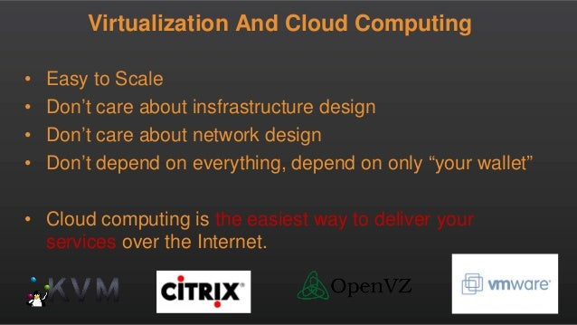 Virtualization And Cloud Computing • Easy to Scale • Don't care about insfrastructure design • Don't care about network de...