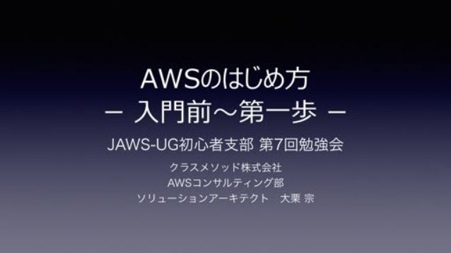 JAWS-UG初心者支部 第7回勉強会 クラスメソッド株式会社 AWSコンサルティング部 ソリューションアーキテクト大栗 宗