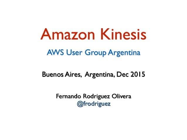 Fernando Rodriguez Olivera @frodriguez Buenos Aires, Argentina, Dec 2015 Amazon Kinesis AWS User Group Argentina