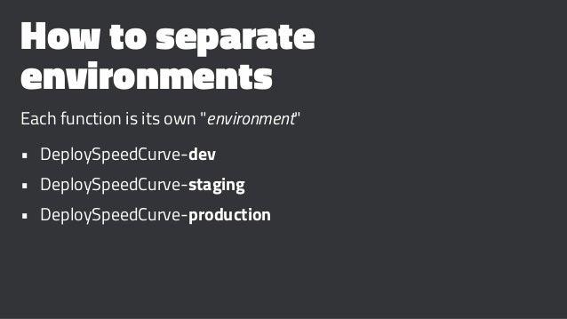 "How to separate environments Each function is its own ""environment"" • DeploySpeedCurve-dev • DeploySpeedCurve-staging • De..."