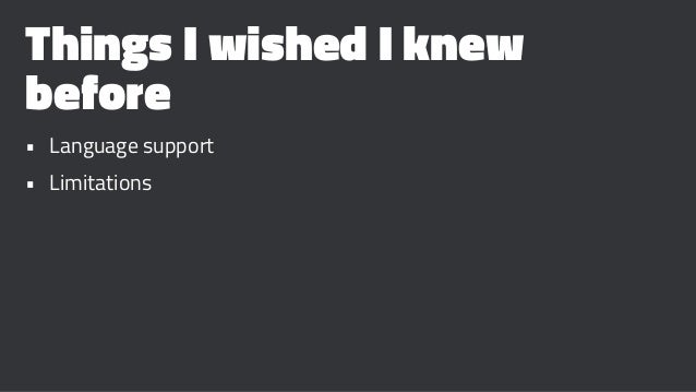 Things I wished I knew before • Language support • Limitations