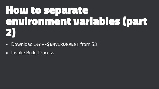 How to separate environment variables (part 2) • Download .env-$ENVIRONMENT from S3 • Invoke Build Process