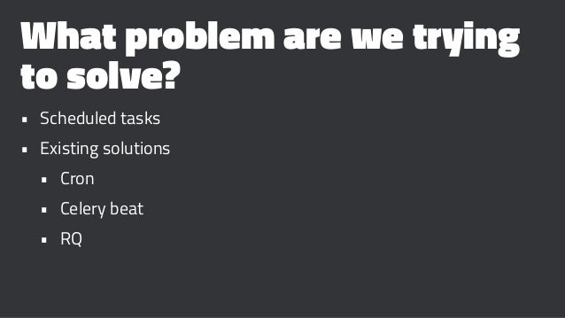 What problem are we trying to solve? • Scheduled tasks • Existing solutions • Cron • Celery beat • RQ