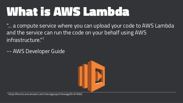 """What is AWS Lambda """"... a compute service where you can upload your code to AWS Lambda and the service can run the code on..."""