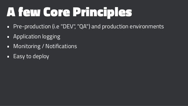 "A few Core Principles • Pre-production (i.e ""DEV"", ""QA"") and production environments • Application logging • Monitoring / ..."