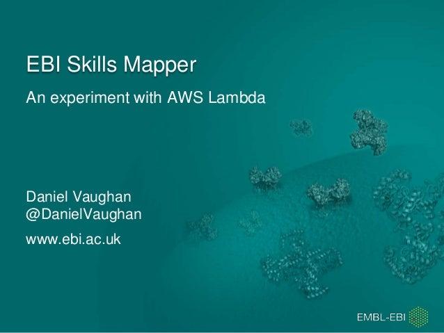 An experiment with AWS Lambda EBI Skills Mapper Daniel Vaughan @DanielVaughan www.ebi.ac.uk