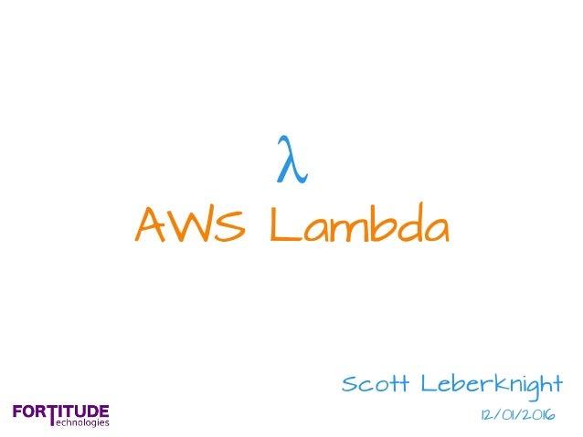 AWS Lambda λ Scott Leberknight 12/01/2016