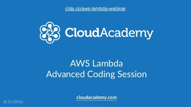 AWS Lambda  Advanced Coding Session  cloudacademy.com 8/31/2016 clda.co/aws-lambda-webinar