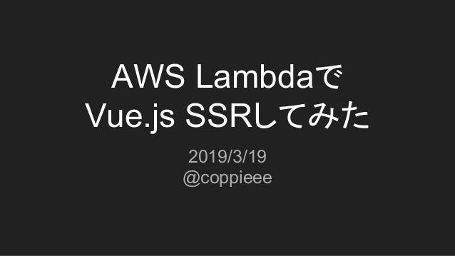AWS Lambdaで Vue.js SSRしてみた 2019/3/19 @coppieee