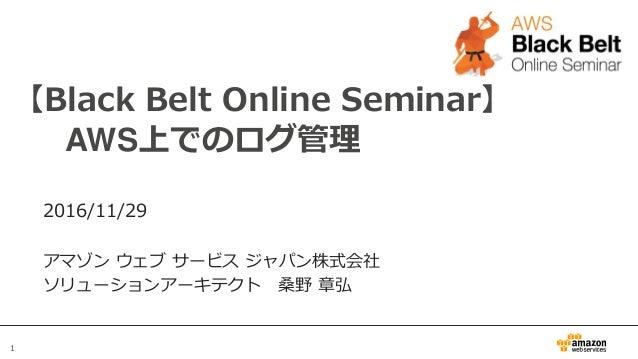 1 【Black Belt Online Seminar】 AWS上でのログ管理 2016/11/29 アマゾン ウェブ サービス ジャパン株式会社 ソリューションアーキテクト 桑野 章弘