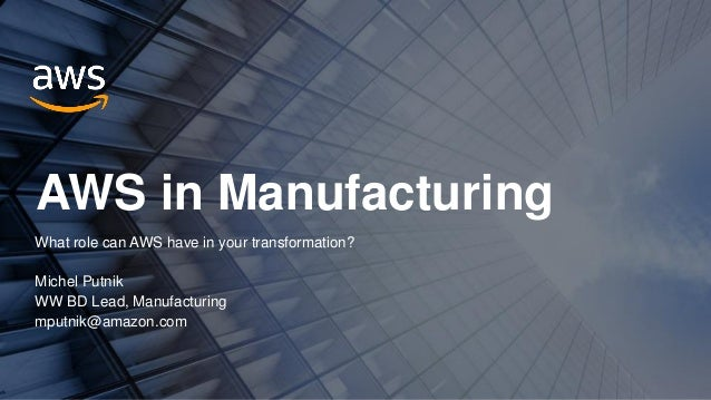 AWS in Manufacturing What role can AWS have in your transformation? Michel Putnik WW BD Lead, Manufacturing mputnik@amazon...