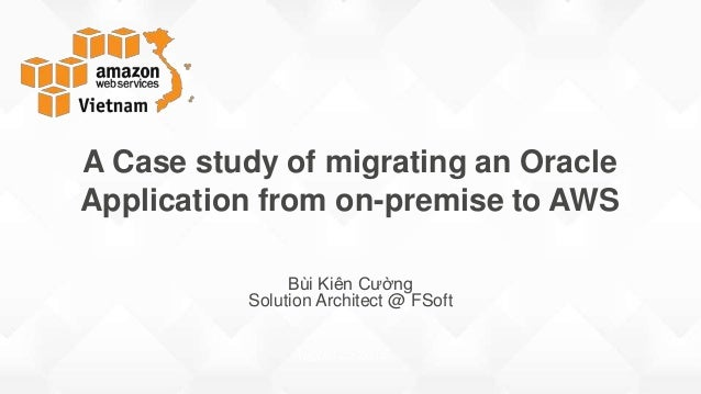 Bùi Kiên Cường Solution Architect @ FSoft A Case study of migrating an Oracle Application from on-premise to AWS August 25...