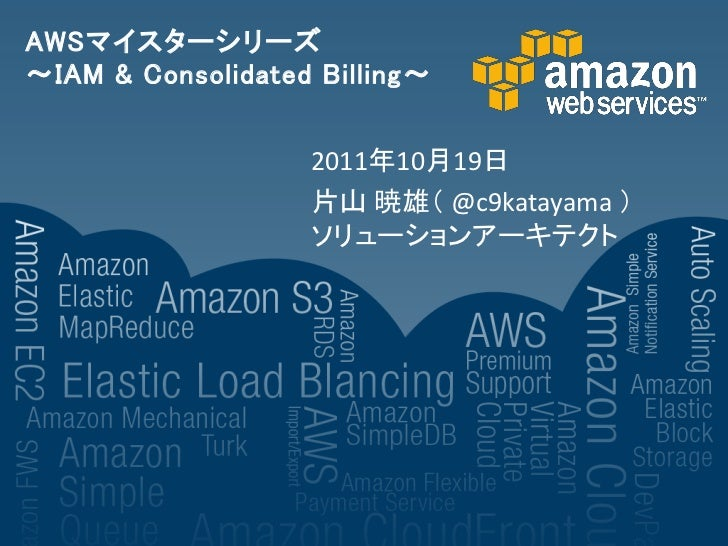 AWSマイスターシリーズ~IAM & Consolidated Billing~                   2011年10月19日                   片山 暁雄( @c9katayama )             ...