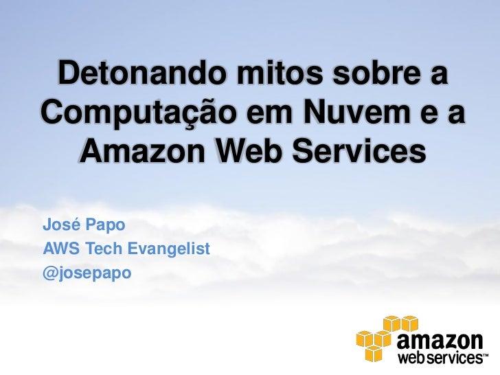 Detonando mitos sobre aComputação em Nuvem e a  Amazon Web ServicesJosé PapoAWS Tech Evangelist@josepapo
