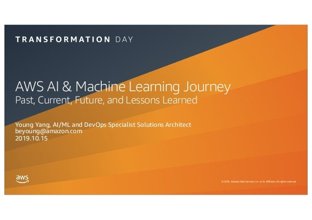 © 2019, Amazon Web Services, Inc. or its affiliates. All rights reserved. AWS AI & Machine Learning Journey Past, Current,...