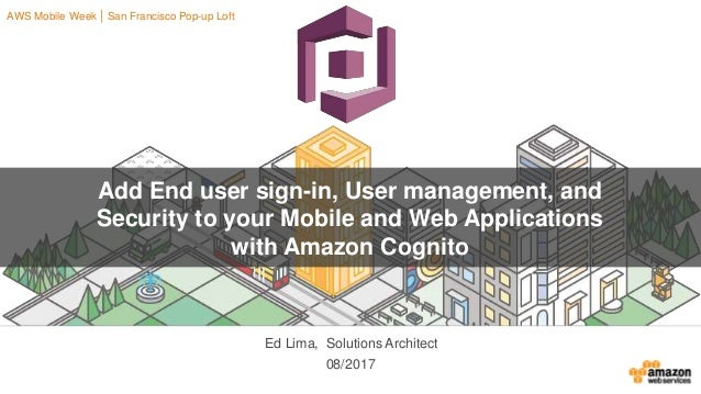 08/2017 Add End user sign-in, User management, and Security to your Mobile and Web Applications with Amazon Cognito Ed Lim...