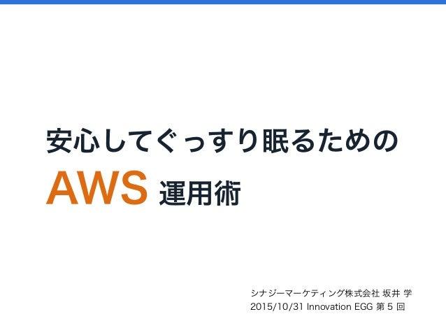 安心してぐっすり眠るための AWS 運用術 シナジーマーケティング株式会社 坂井 学 2015/10/31 Innovation EGG 第 5 回