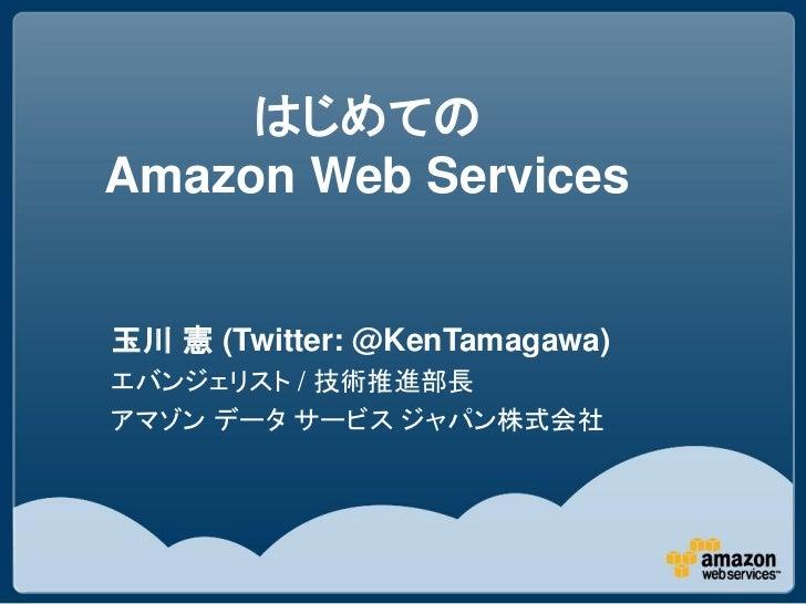 はじめてのAmazon Web Services玉川 憲 (Twitter: @KenTamagawa)エバンジェリスト / 技術推進部長アマゾン データ サービス ジャパン株式会社