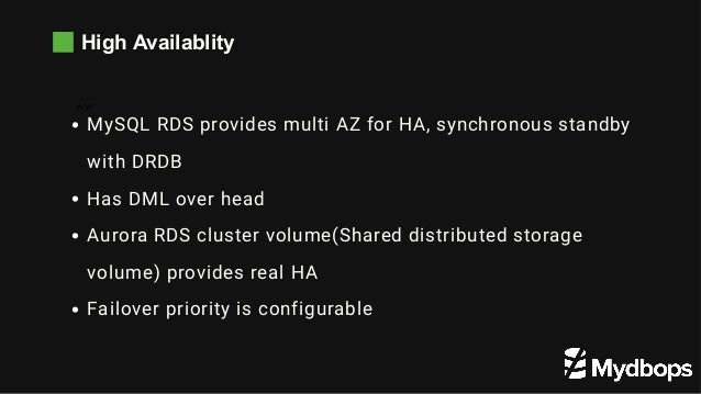 High Availablity WW MySQL RDS provides multi AZ for HA, synchronous standby with DRDB Has DML over head Aurora RDS cluster...