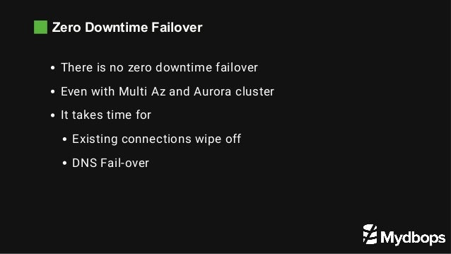 Zero Downtime Failover There is no zero downtime failover Even with Multi Az and Aurora cluster It takes time for Existing...