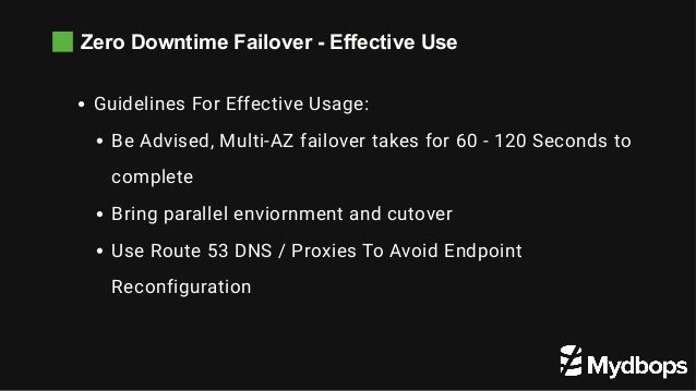 Zero Downtime Failover - Effective Use Guidelines For Effective Usage: Be Advised, Multi-AZ failover takes for 60 - 120 Se...