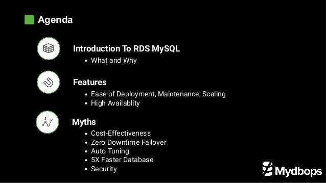 Agenda Features Myths Introduction To RDS MySQL What and Why Ease of Deployment, Maintenance, Scaling High Availablity Cos...