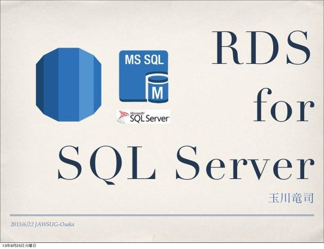 2013/6/22 JAWSUG-OsakaRDSforSQL Server玉川竜司13年6月25日火曜日