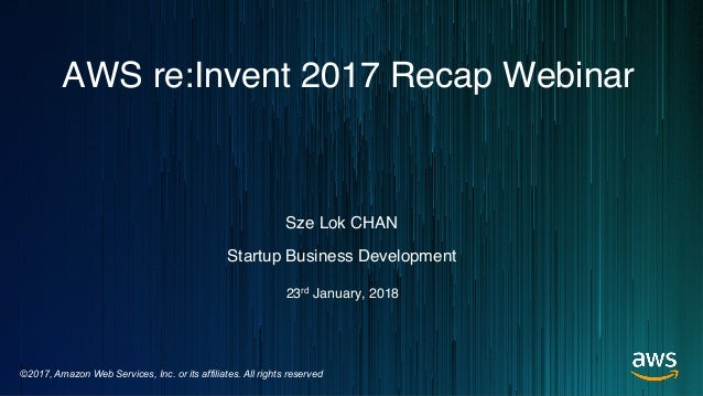 ©2017, Amazon Web Services, Inc. or its affiliates. All rights reserved Sze Lok CHAN Startup Business Development AWS re:I...