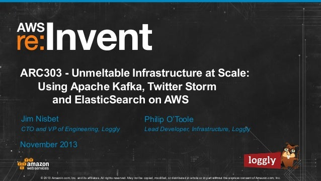 ARC303 - Unmeltable Infrastructure at Scale: Using Apache Kafka, Twitter Storm and ElasticSearch on AWS Jim Nisbet  Philip...