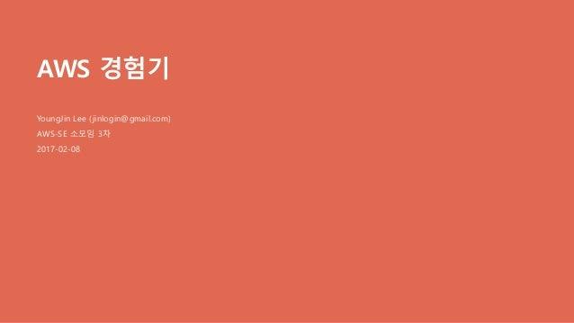 AWS 경험기 YoungJin Lee (jinlogin@gmail.com) AWS-SE 소모임 3차 2017-02-08