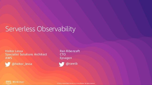 © 2019, Amazon Web Services, Inc. or its affiliates. All rights reserved. W e b i n a r Serverless Observability Heitor Le...