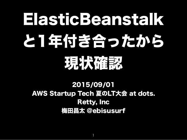 ElasticBeanstalk と1年付き合ったから 現状確認 2015/09/01 AWS Startup Tech 夏のLT大会 at dots. Retty, Inc 梅田昌太 @ebisusurf 1