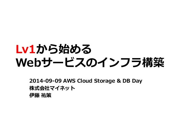 Lv1から始める  Webサービスのインフラ構築  2014-09-09 AWS Cloud Storage & DB Day  株式会社マイネット  伊藤祐策