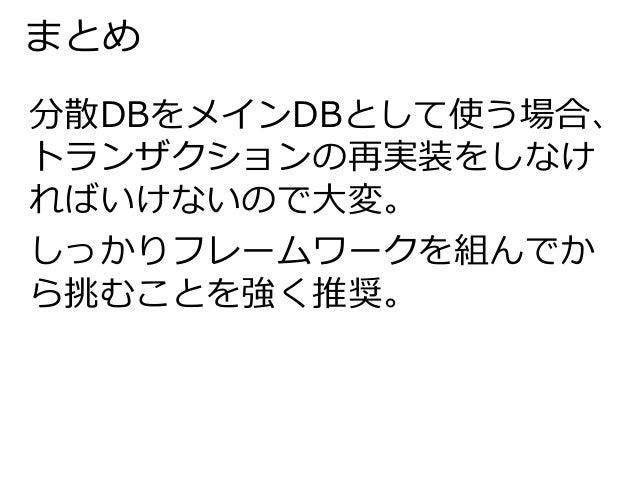 まとめ  分散DBをメインDBとして使う場合、  トランザクションの再実装をしなけ  ればいけないので大変。  しっかりフレームワークを組んでか  ら挑むことを強く推奨。